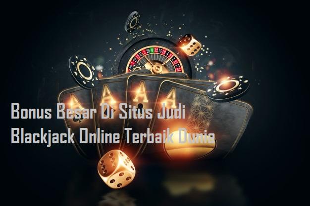 Bonus Besar Di Situs Judi Blackjack Online Terbaik Dunia
