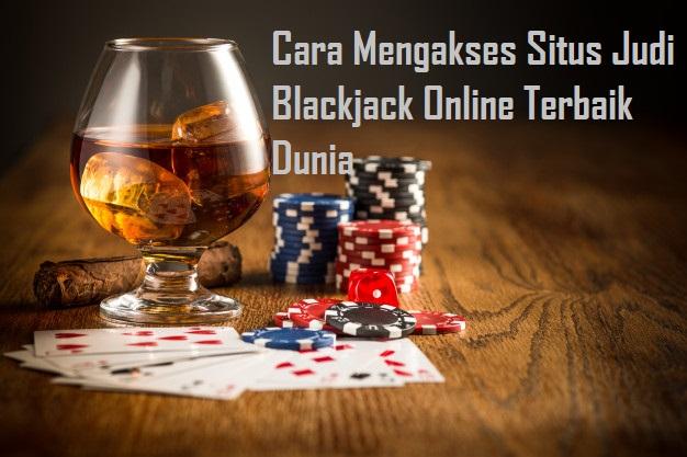 Cara Mengakses Situs Judi Blackjack Online Terbaik Dunia